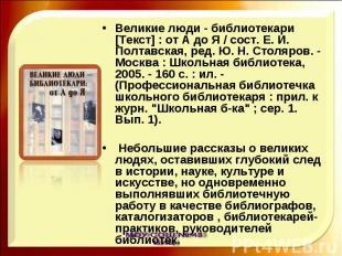 Великие люди - библиотекари [Текст] : от А до Я / сост. Е. И. Полтавская, ред. Ю