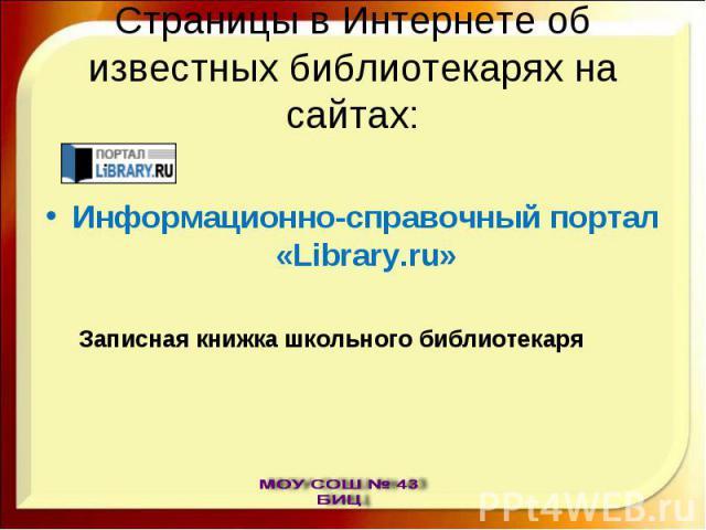 Страницы в Интернете об известных библиотекарях на сайтах: Информационно-справочный портал «Library.ru»Записная книжка школьного библиотекаря
