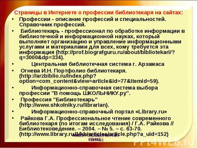 Страницы в Интернете о профессии библиотекаря на сайтах:Профессии - описание профессий и специальностей. Справочник профессий. Библиотекарь - профессионал по обработке информации в библиотечной и информационной науках, который выполняет организацию …