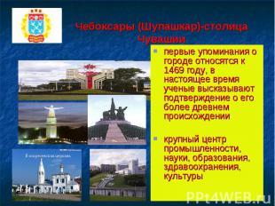 Чебоксары (Шупашкар)-столица Чувашиипервые упоминания о городе относятся к 1469