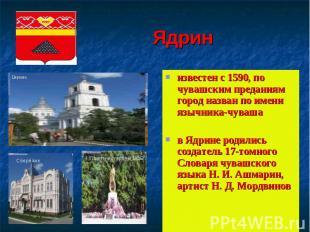 Ядрин известен с 1590, по чувашским преданиям город назван по имени язычника-чув