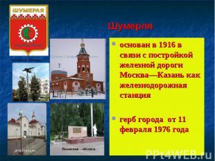 Шумерляоснован в 1916 в связи с постройкой железной дороги Москва—Казань как жел