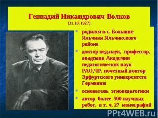 Геннадий Никандрович Волков(31.10.1927)родился в с. Большие Яльчики Яльчикского