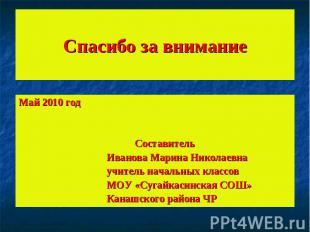 Спасибо за вниманиеМай 2010 год Составитель Иванова Марина Николаевна учитель на