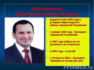 Наш президентНиколай Васильевич Федоров родился 9 мая 1958 года в д.Чедино Марпо