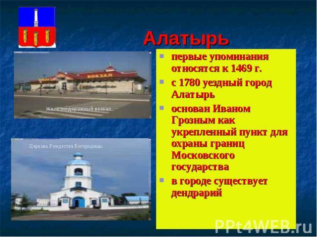 Алатырьпервые упоминания относятся к 1469 г.с 1780 уездный город Алатырьоснован Иваном Грозным как укрепленный пункт для охраны границ Московского государствав городе существует дендрарий