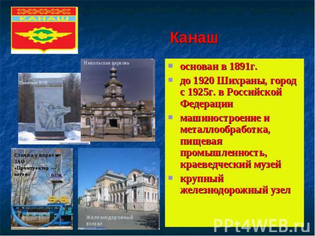 Канашоснован в 1891г.до 1920 Шихраны, город с 1925г. в Российской Федерации машиностроение и металлообработка, пищевая промышленность, краеведческий музейкрупный железнодорожный узел