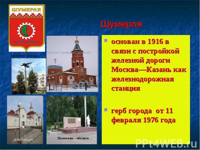 Шумерляоснован в 1916 в связи с постройкой железной дороги Москва—Казань как железнодорожная станциягерб города от 11 февраля 1976 года