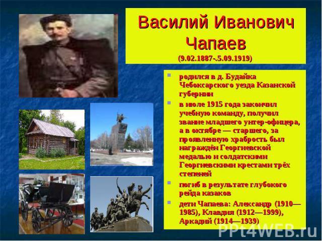 Василий Иванович Чапаев(9.02.1887-.5.09.1919) родился в д. Будайка Чебоксарского уезда Казанской губернии в июле 1915 года закончил учебную команду, получил звание младшего унтер-офицера, а в октябре — старшего, за проявленную храбрость был награждё…