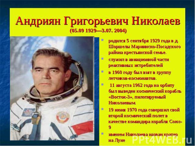 Андриян Григорьевич Николаев (05.09 1929—3.07. 2004)родился 5 сентября 1929 года в д. Шоршелы Мариинско-Посадского района крестьянской семье. служил в авиационной части реактивных истребителейв 1960 году был взят в группу летчиков-космонавтов. 11 ав…