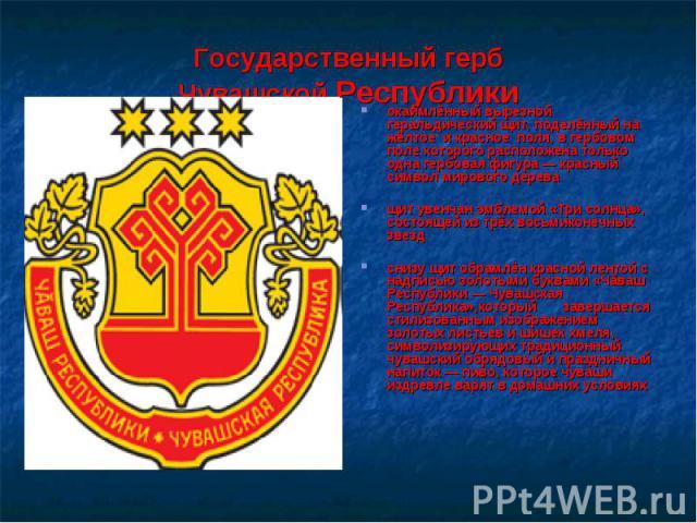 Государственный гербЧувашской Республикиокаймлённый вырезной геральдический щит, поделённый на жёлтое и красное поля, в гербовом поле которого расположена только одна гербовая фигура — красный символ мирового дереващит увенчан эмблемой «Три солнца»,…