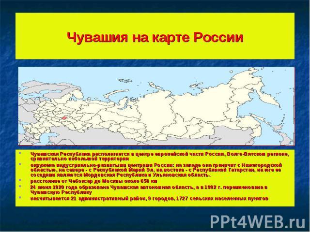 Чувашия на карте России Чувашская Республика располагается в центре европейской части России, Волго-Вятском регионе, сравнительно небольшой территорииокружена индустриально-развитыми центрами России: на западе она граничит с Нижегородской областью, …