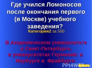 Где учился Ломоносов после окончания первого (в Москве) учебного заведения? В Ак