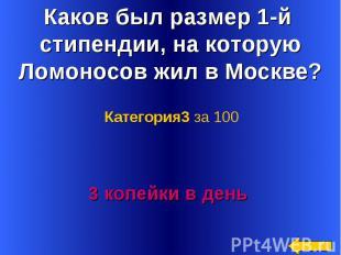 Каков был размер 1-й стипендии, на которую Ломоносов жил в Москве? Категория3 за
