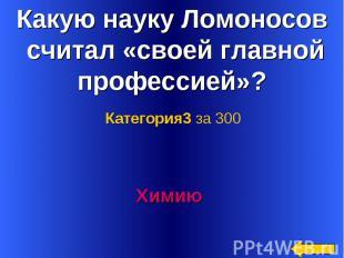 Какую науку Ломоносов считал «своей главной профессией»? Категория3 за 300Химию