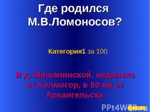 Где родился М.В.Ломоносов? Категория1 за 100 В д. Мишанинской, недалеко от Холмо