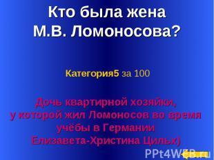 Кто была жена М.В. Ломоносова? Категория5 за 100Дочь квартирной хозяйки, у котор