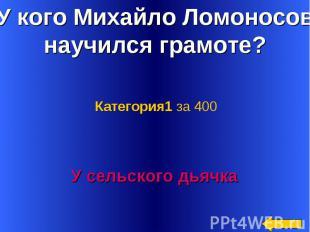У кого Михайло Ломоносов научился грамоте? Категория1 за 400У сельского дьячка