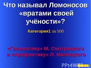 Что называл Ломоносов «вратами своей учёности»? Категория1 за 500«Грамматику» М.