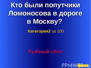 Кто были попутчики Ломоносова в дороге в Москву? Категория2 за 100Рыбный обоз