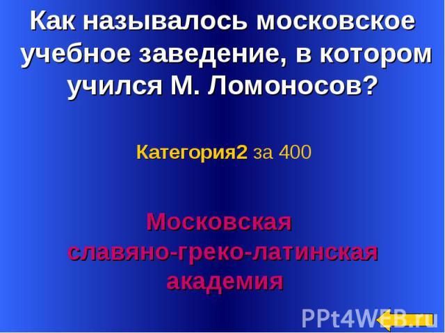 Как называлось московское учебное заведение, в котором учился М. Ломоносов? Категория2 за 400Московская славяно-греко-латинская академия
