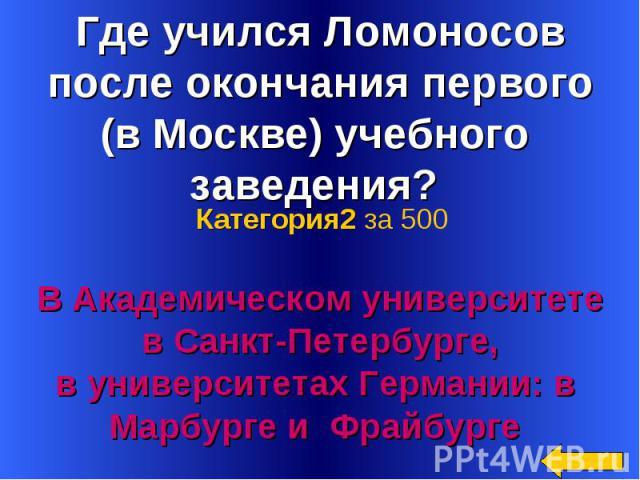 Где учился Ломоносов после окончания первого (в Москве) учебного заведения? В Академическом университете в Санкт-Петербурге, в университетах Германии: в Марбурге и Фрайбурге