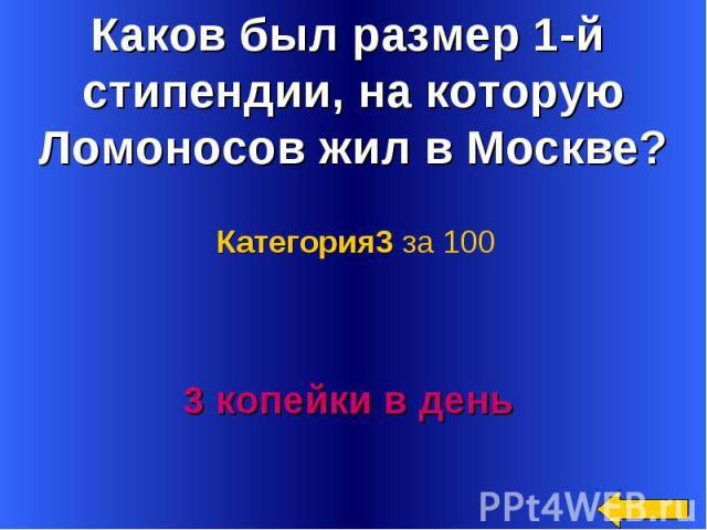 Каков был размер 1-й стипендии, на которую Ломоносов жил в Москве? Категория3 за 1003 копейки в день