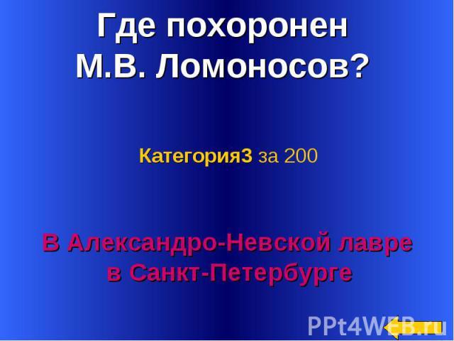 Где похоронен М.В. Ломоносов? Категория3 за 200В Александро-Невской лавре в Санкт-Петербурге