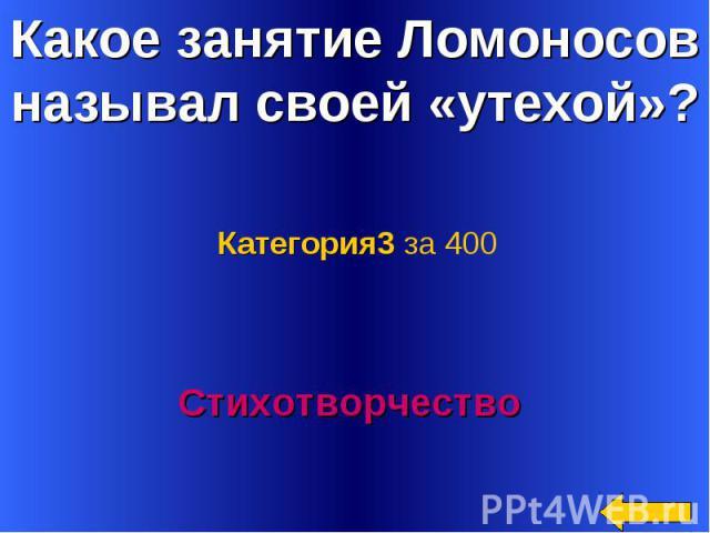 Какое занятие Ломоносов называл своей «утехой»? Категория3 за 400Стихотворчество