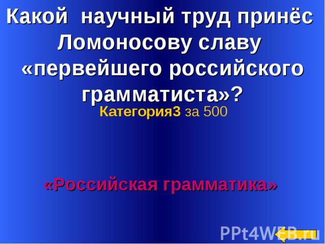 Какой научный труд принёс Ломоносову славу «первейшего российского грамматиста»? Категория3 за 500«Российская грамматика»