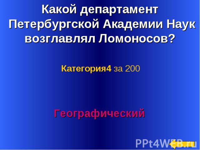 Какой департамент Петербургской Академии Наук возглавлял Ломоносов? Категория4 за 200Географический