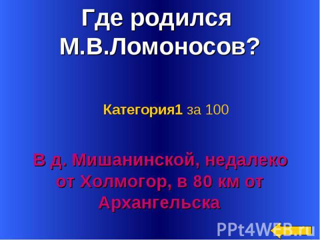 Где родился М.В.Ломоносов? Категория1 за 100 В д. Мишанинской, недалеко от Холмогор, в 80 км от Архангельска