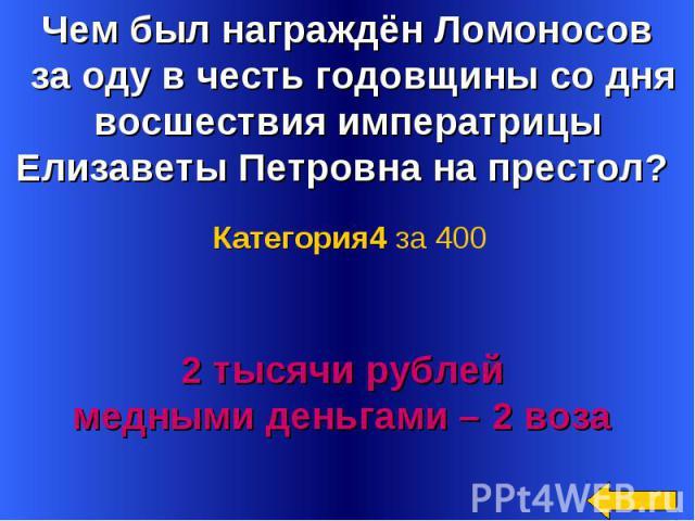 Чем был награждён Ломоносов за оду в честь годовщины со дня восшествия императрицы Елизаветы Петровна на престол? Категория4 за 4002 тысячи рублей медными деньгами – 2 воза