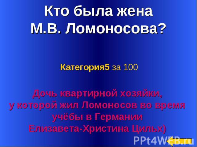 Кто была жена М.В. Ломоносова? Категория5 за 100Дочь квартирной хозяйки, у которой жил Ломоносов во время учёбы в Германии Елизавета-Христина Цильх)
