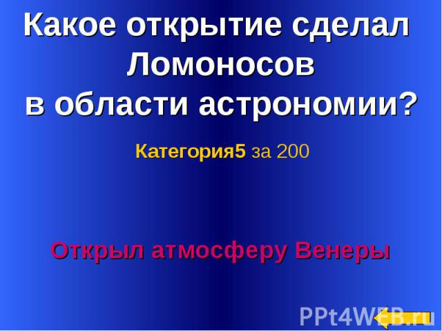Какое открытие сделал Ломоносов в области астрономии? Категория5 за 200Открыл атмосферу Венеры