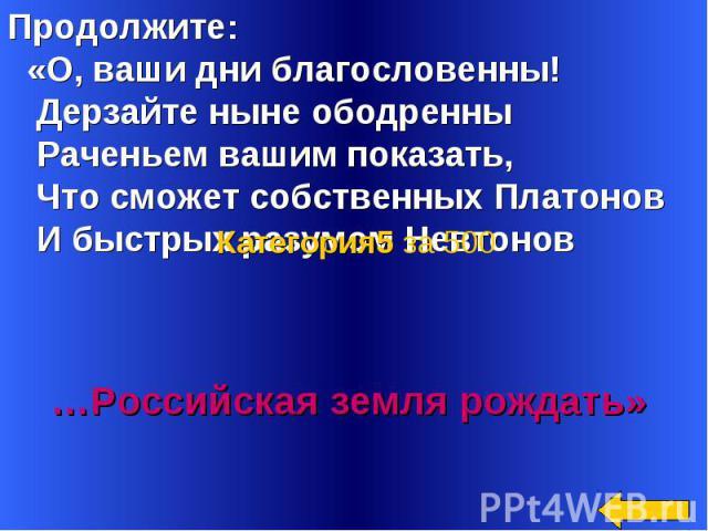 Продолжите: «О, ваши дни благословенны! Дерзайте ныне ободренны Раченьем вашим показать, Что сможет собственных Платонов И быстрых разумом Невтонов …………………………… …Российская земля рождать»