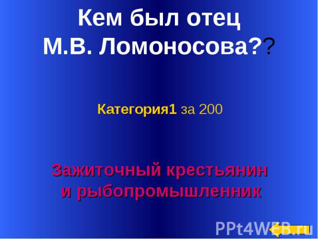 Кем был отец М.В. Ломоносова?? Категория1 за 200Зажиточный крестьянин и рыбопромышленник