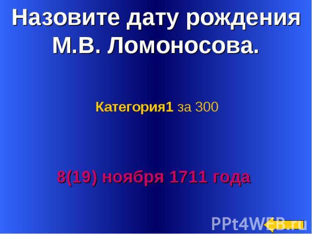 Назовите дату рождения М.В. Ломоносова. Категория1 за 3008(19) ноября 1711 года