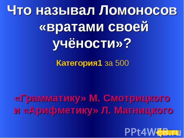 Что называл Ломоносов «вратами своей учёности»? Категория1 за 500«Грамматику» М. Смотрицкого и «Арифметику» Л. Магницкого