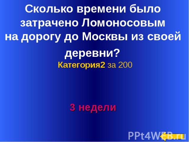 Сколько времени было затрачено Ломоносовым на дорогу до Москвы из своей деревни? Категория2 за 2003 недели