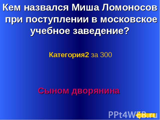 Кем назвался Миша Ломоносов при поступлении в московское учебное заведение? Категория2 за 300Сыном дворянина