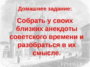 Домашнее задание:Собрать у своих близких анекдоты советского времени и разобрать