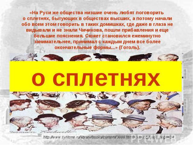«На Руси же общества низшие очень любят поговорить о сплетнях, бытующих в обществах высших, а потому начали обо всем этом говорить в таких домишках, где даже в глаза не видывали и не знали Чичикова, пошли прибавления и еще большие пояснения. Сюжет с…