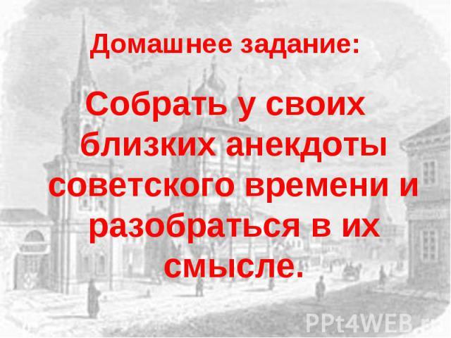 Домашнее задание:Собрать у своих близких анекдоты советского времени и разобраться в их смысле.