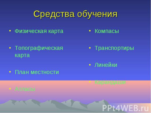 Средства обученияФизическая картаТопографическая картаПлан местностиАтласы КомпасыТранспортирыЛинейкиКарандаши