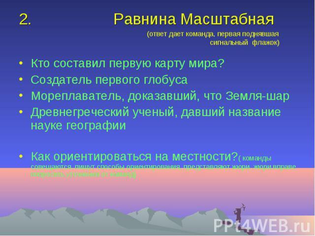 Равнина Масштабная (ответ дает команда, первая поднявшая сигнальный флажок)Кто составил первую карту мира?Создатель первого глобусаМореплаватель, доказавший, что Земля-шарДревнегреческий ученый, давший название науке географииКак ориентироваться на …
