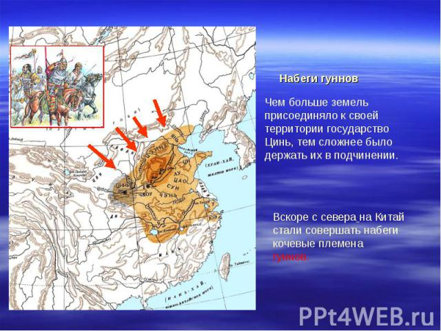 Набеги гуннов Чем больше земель присоединяло к своей территории государство Цинь, тем сложнее было держать их в подчинении.Вскоре с севера на Китай стали совершать набеги кочевые племена гуннов.