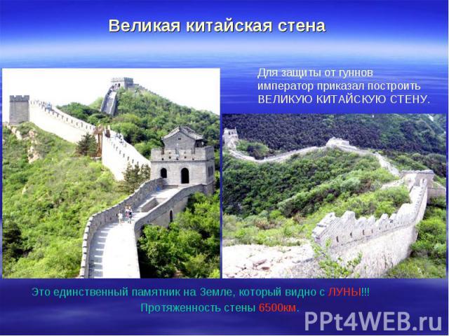 Великая китайская стена Для защиты от гуннов император приказал построить ВЕЛИКУЮ КИТАЙСКУЮ СТЕНУ.Это единственный памятник на Земле, который видно с ЛУНЫ!!! Протяженность стены 6500км.