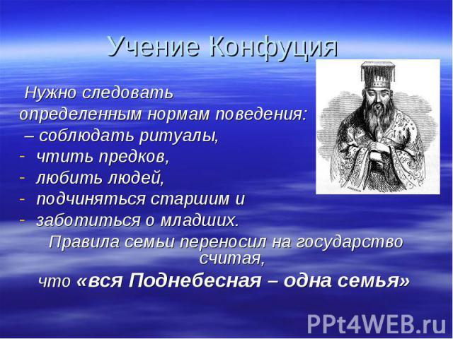 Учение Конфуция Нужно следовать определенным нормам поведения: – соблюдать ритуалы, чтить предков, любить людей, подчиняться старшим и заботиться о младших. Правила семьи переносил на государство считая, что «вся Поднебесная – одна семья»