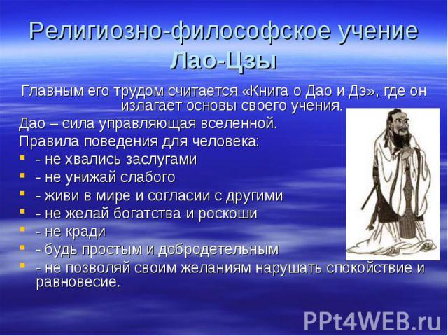 Религиозно-философское учение Лао-Цзы Главным его трудом считается «Книга о Дао и Дэ», где он излагает основы своего учения.Дао – сила управляющая вселенной. Правила поведения для человека:- не хвались заслугами- не унижай слабого- живи в мире и сог…